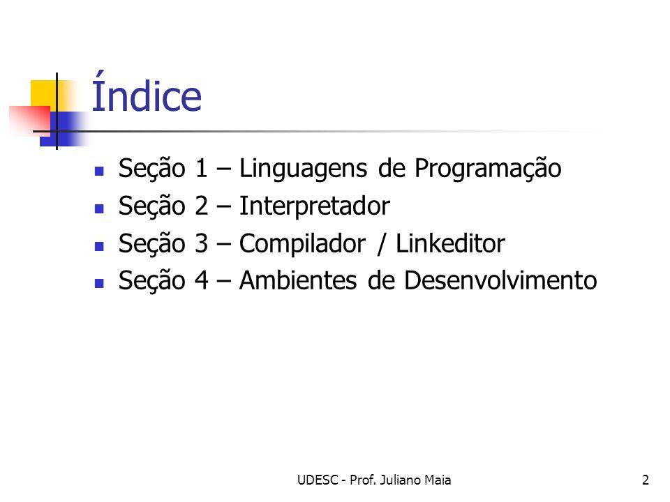 UDESC - Prof. Juliano Maia2 Índice Seção 1 – Linguagens de Programação Seção 2 – Interpretador Seção 3 – Compilador / Linkeditor Seção 4 – Ambientes d