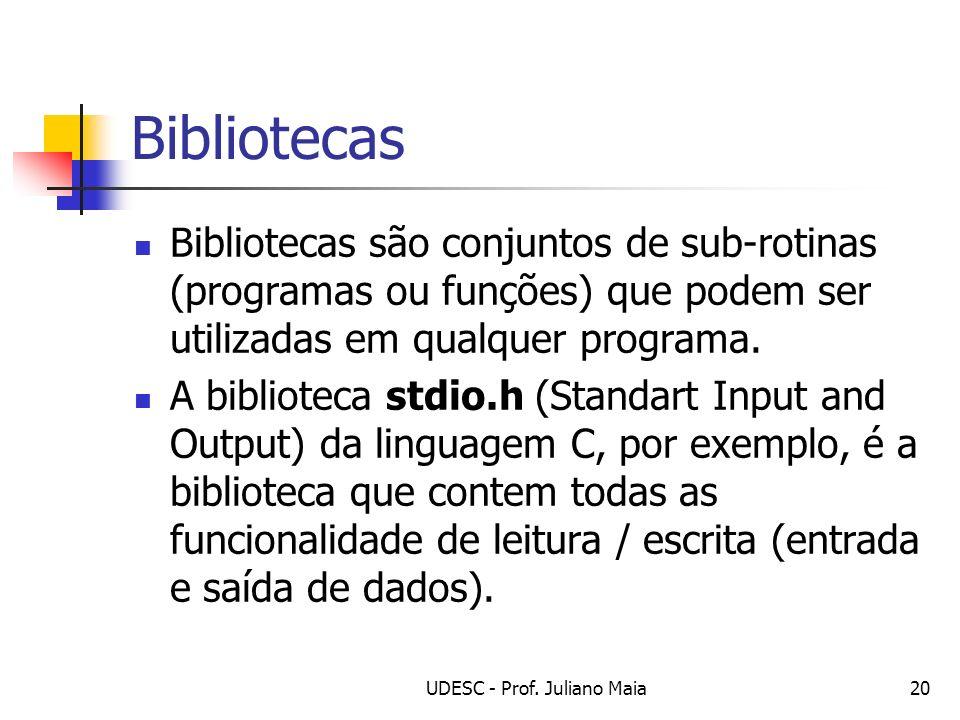 UDESC - Prof. Juliano Maia20 Bibliotecas Bibliotecas são conjuntos de sub-rotinas (programas ou funções) que podem ser utilizadas em qualquer programa