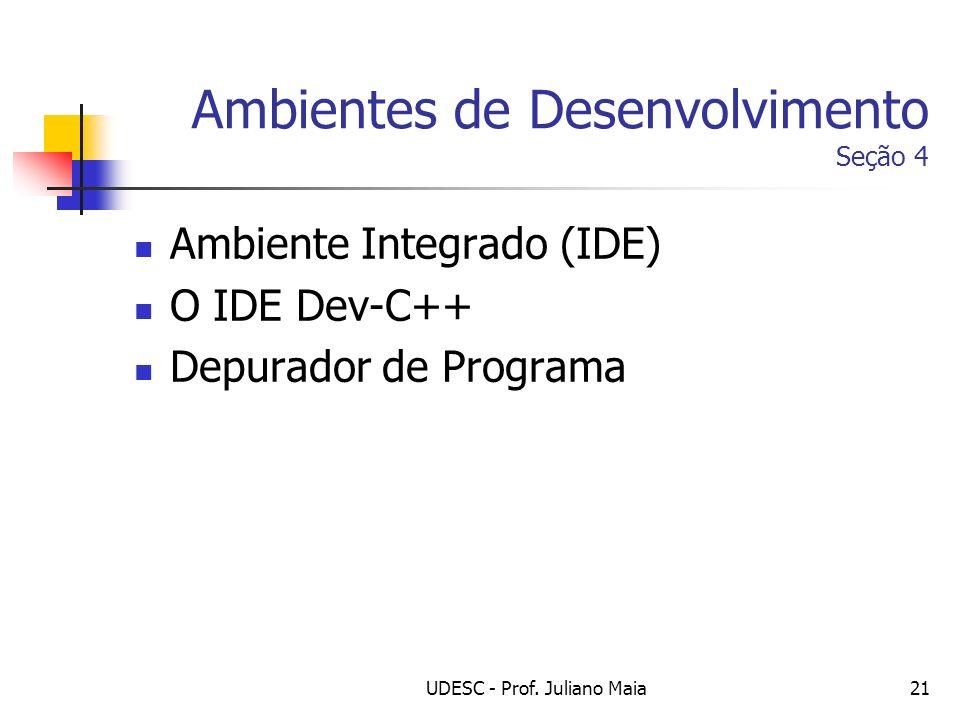 UDESC - Prof. Juliano Maia21 Ambientes de Desenvolvimento Seção 4 Ambiente Integrado (IDE) O IDE Dev-C++ Depurador de Programa