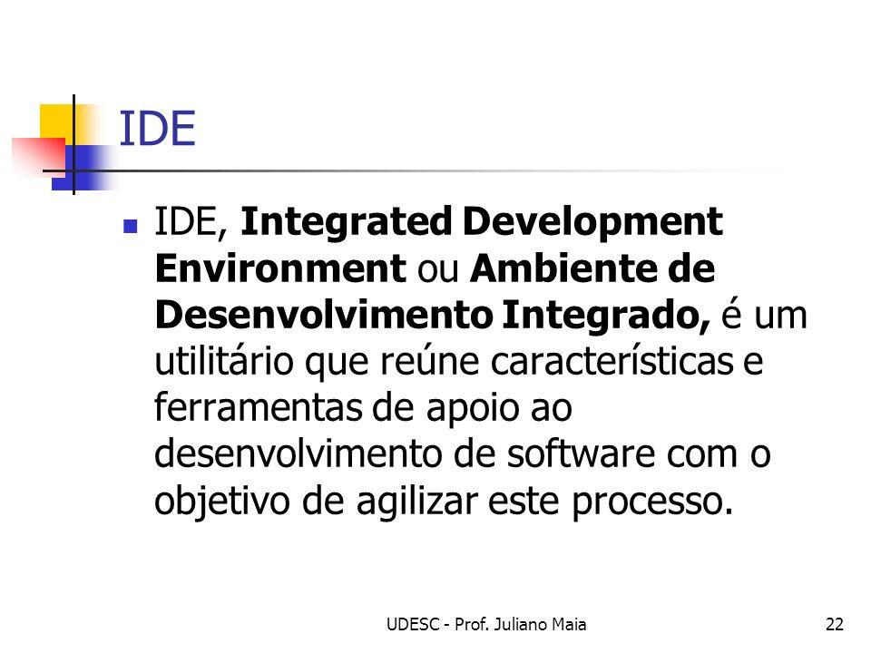UDESC - Prof. Juliano Maia22 IDE IDE, Integrated Development Environment ou Ambiente de Desenvolvimento Integrado, é um utilitário que reúne caracterí