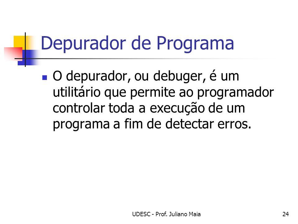 UDESC - Prof. Juliano Maia24 Depurador de Programa O depurador, ou debuger, é um utilitário que permite ao programador controlar toda a execução de um