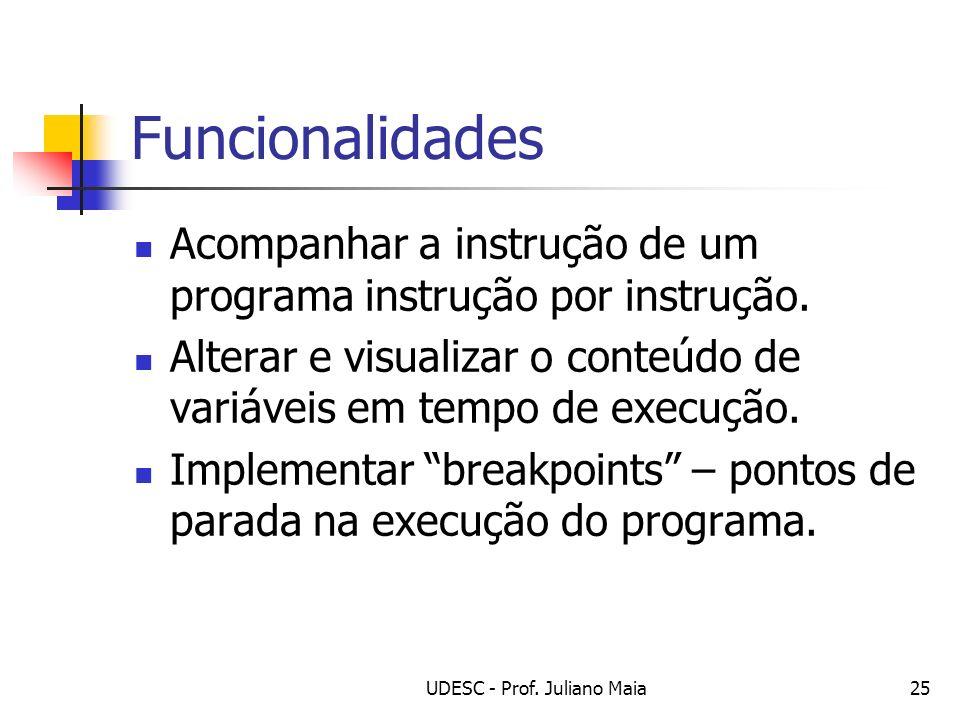 UDESC - Prof. Juliano Maia25 Funcionalidades Acompanhar a instrução de um programa instrução por instrução. Alterar e visualizar o conteúdo de variáve