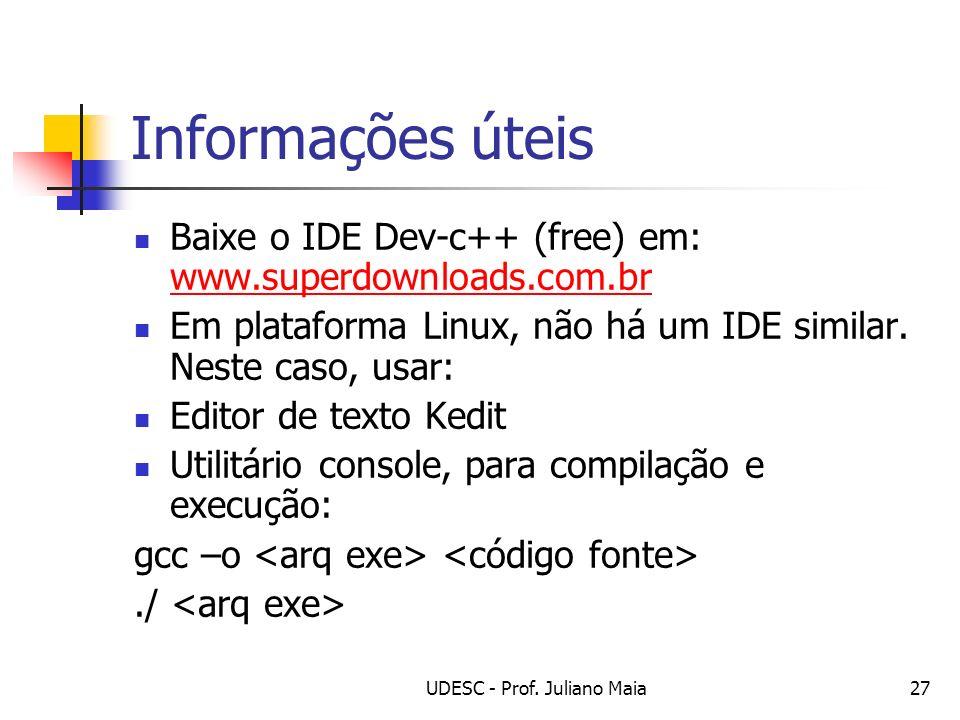 UDESC - Prof. Juliano Maia27 Informações úteis Baixe o IDE Dev-c++ (free) em: www.superdownloads.com.br www.superdownloads.com.br Em plataforma Linux,
