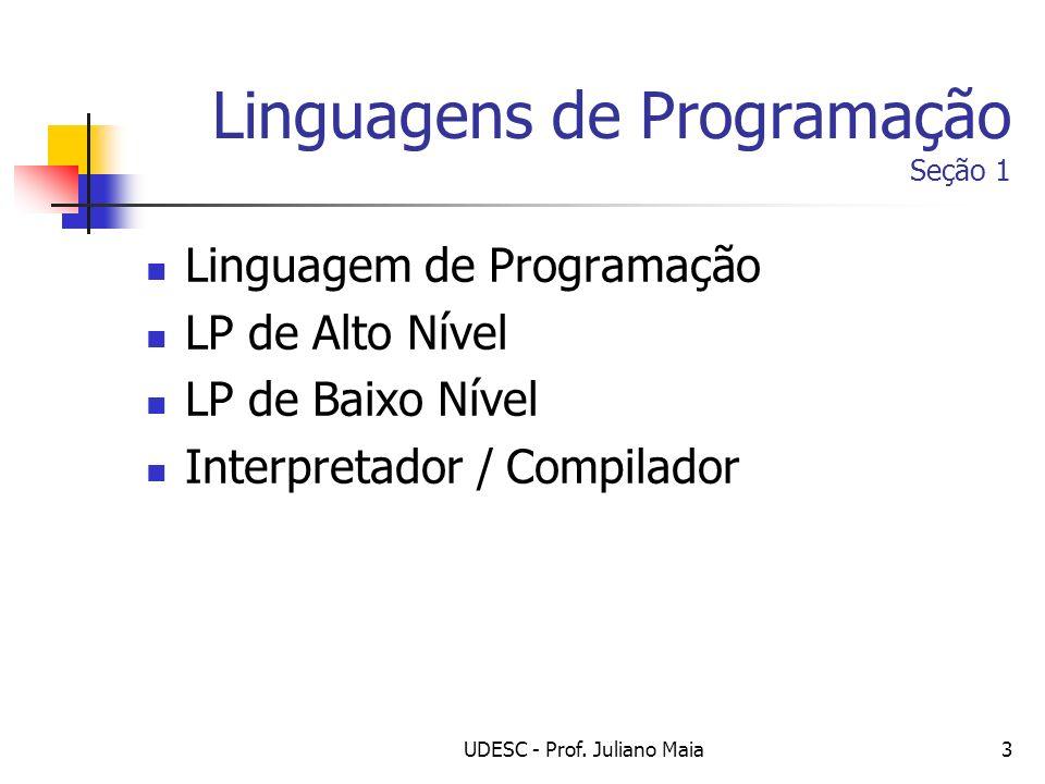 UDESC - Prof. Juliano Maia3 Linguagens de Programação Seção 1 Linguagem de Programação LP de Alto Nível LP de Baixo Nível Interpretador / Compilador