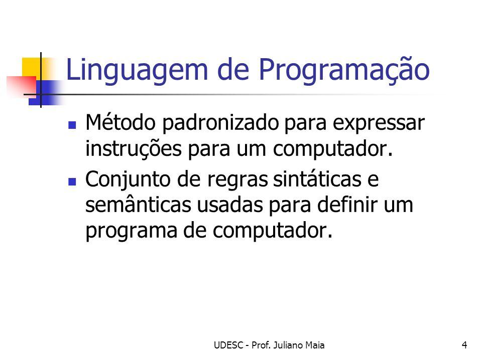 UDESC - Prof. Juliano Maia4 Linguagem de Programação Método padronizado para expressar instruções para um computador. Conjunto de regras sintáticas e