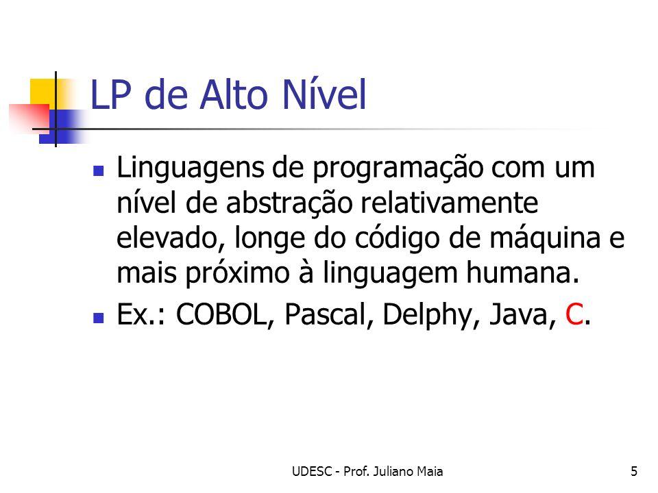 UDESC - Prof. Juliano Maia5 LP de Alto Nível Linguagens de programação com um nível de abstração relativamente elevado, longe do código de máquina e m
