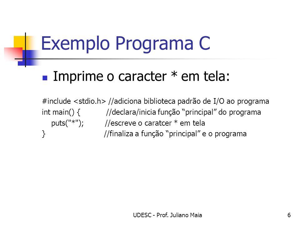 UDESC - Prof. Juliano Maia6 Exemplo Programa C Imprime o caracter * em tela: #include //adiciona biblioteca padrão de I/O ao programa int main() { //d