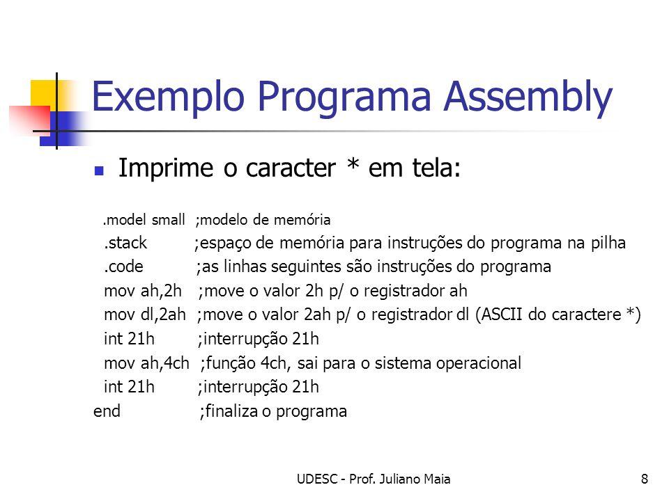UDESC - Prof. Juliano Maia8 Exemplo Programa Assembly Imprime o caracter * em tela:.model small ;modelo de memória.stack ;espaço de memória para instr