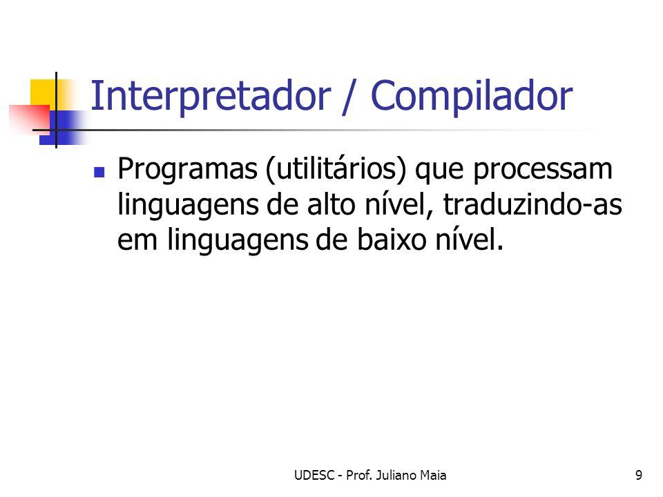 UDESC - Prof. Juliano Maia9 Interpretador / Compilador Programas (utilitários) que processam linguagens de alto nível, traduzindo-as em linguagens de