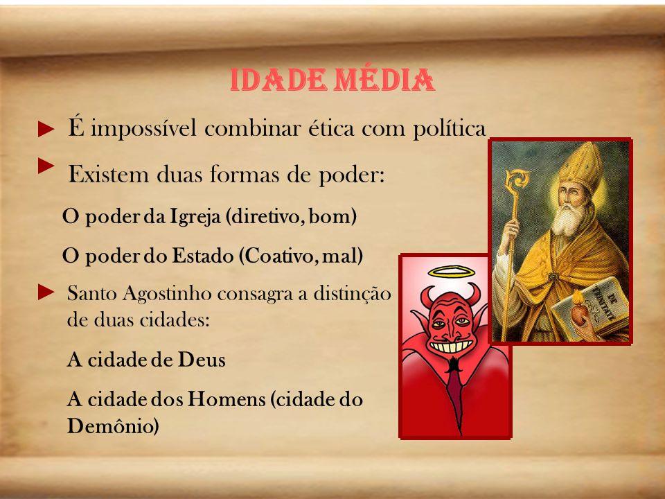Idade média É impossível combinar ética com política Existem duas formas de poder: O poder da Igreja (diretivo, bom) O poder do Estado (Coativo, mal)
