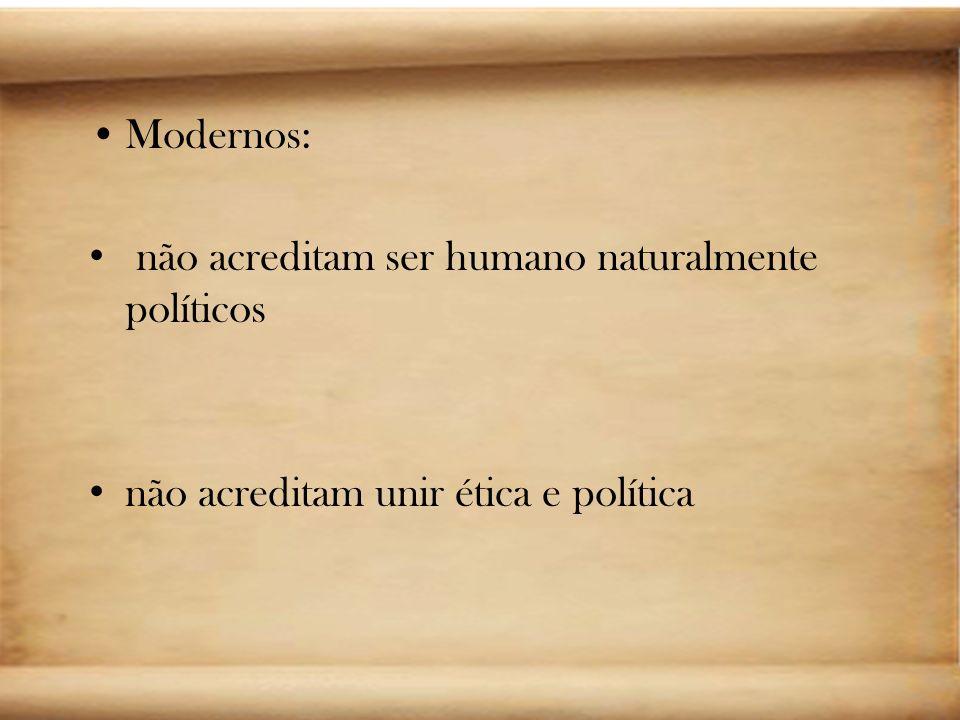 Modernos: não acreditam ser humano naturalmente políticos não acreditam unir ética e política