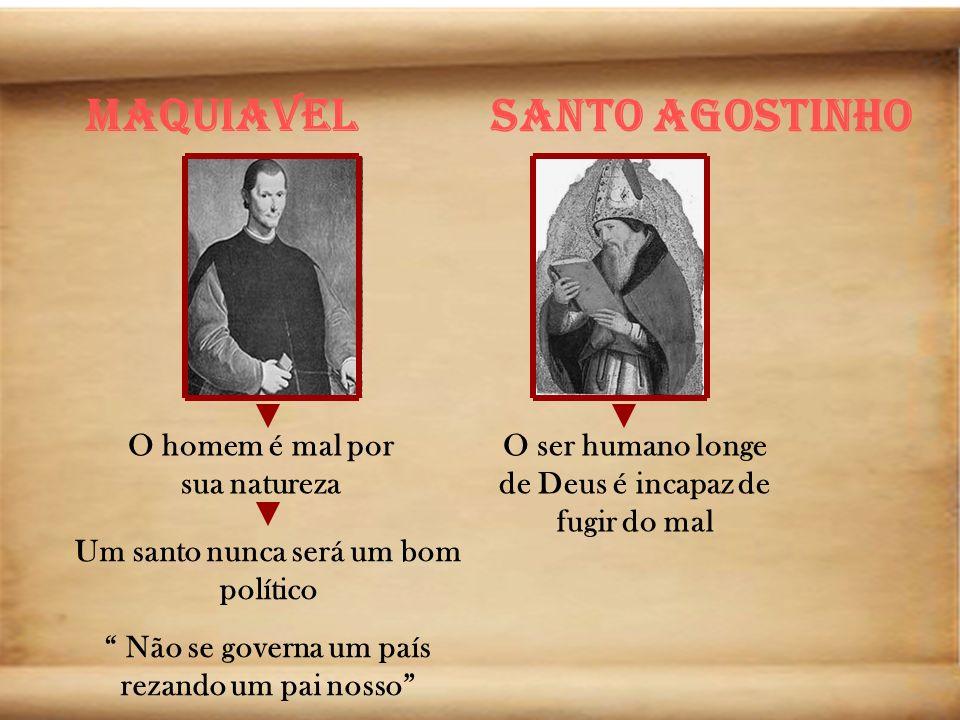 Maquiavel Santo Agostinho O homem é mal por sua natureza Um santo nunca será um bom político Não se governa um país rezando um pai nosso O ser humano