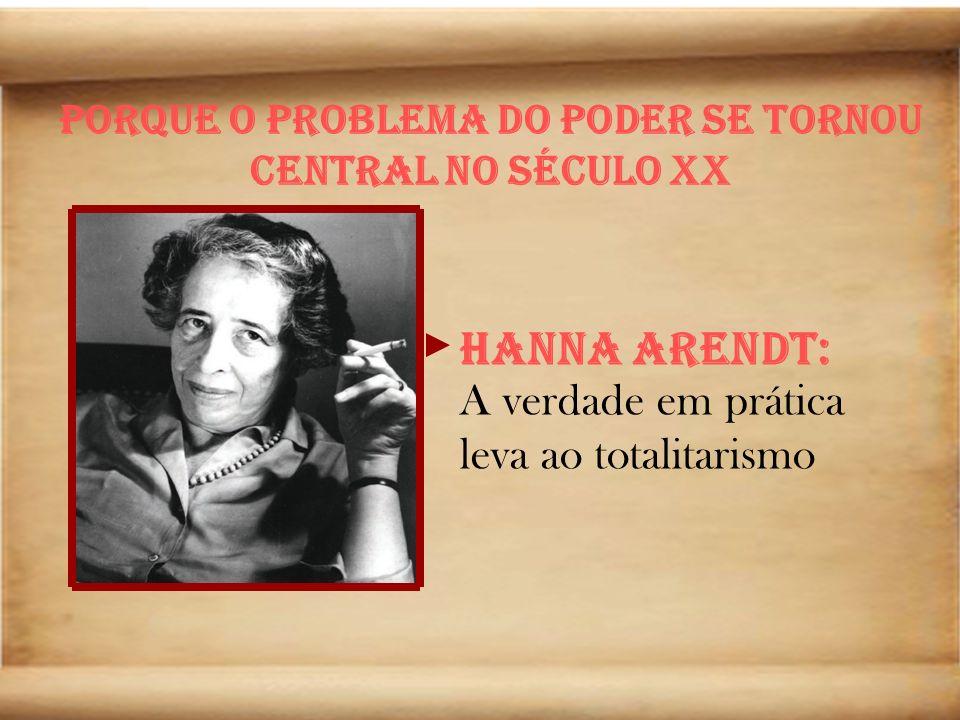 Porque o problema do poder se tornou central no século XX Hanna Arendt: A verdade em prática leva ao totalitarismo