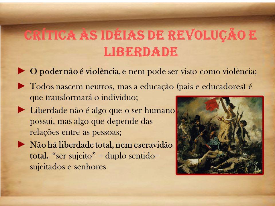 Crítica às Idéias de Revolução e Liberdade O poder não é violência, e nem pode ser visto como violência; Todos nascem neutros, mas a educação (pais e