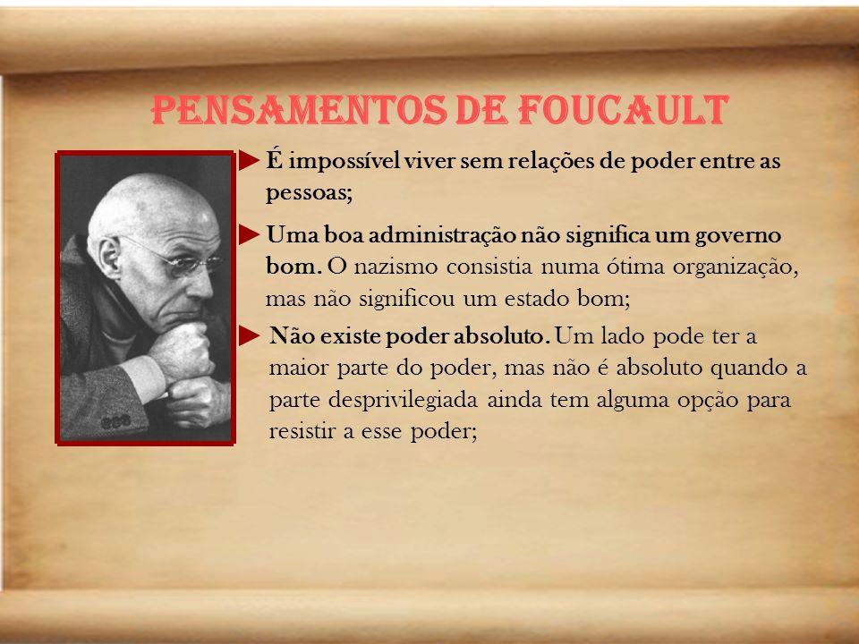 Pensamentos de Foucault É impossível viver sem relações de poder entre as pessoas; Uma boa administração não significa um governo bom. O nazismo consi