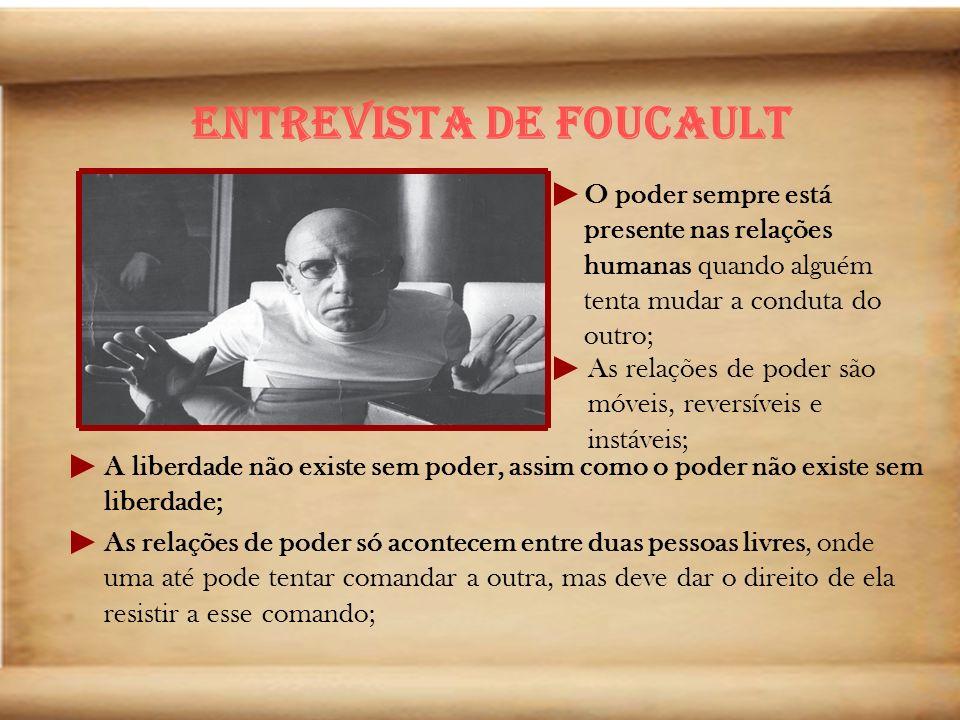 Entrevista de Foucault O poder sempre está presente nas relações humanas quando alguém tenta mudar a conduta do outro; As relações de poder são móveis