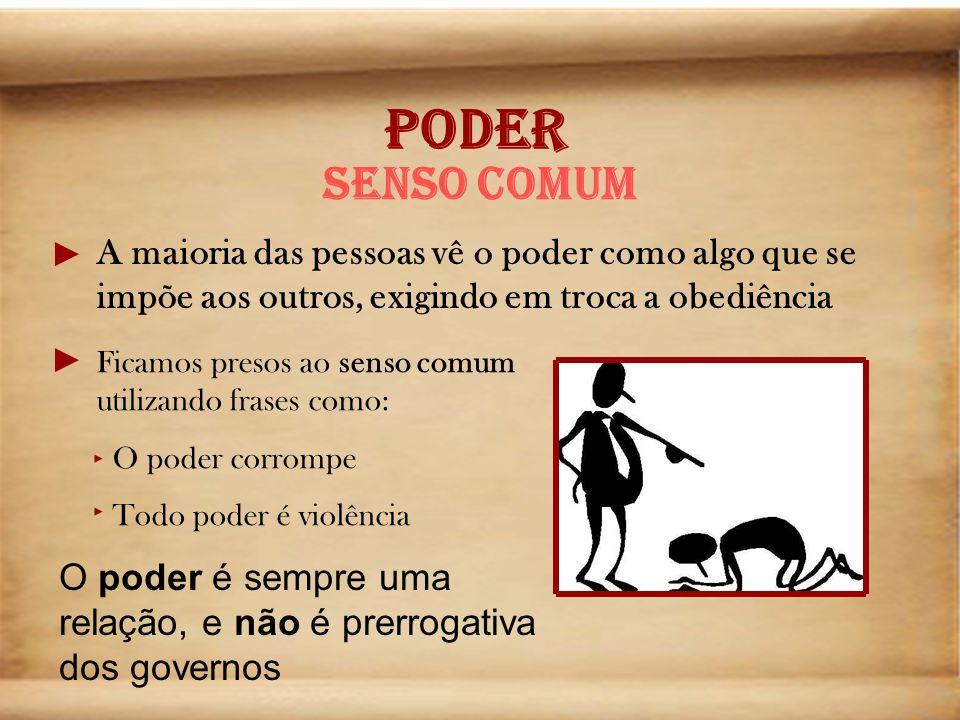 PODER Senso comum A maioria das pessoas vê o poder como algo que se impõe aos outros, exigindo em troca a obediência Ficamos presos ao senso comum uti