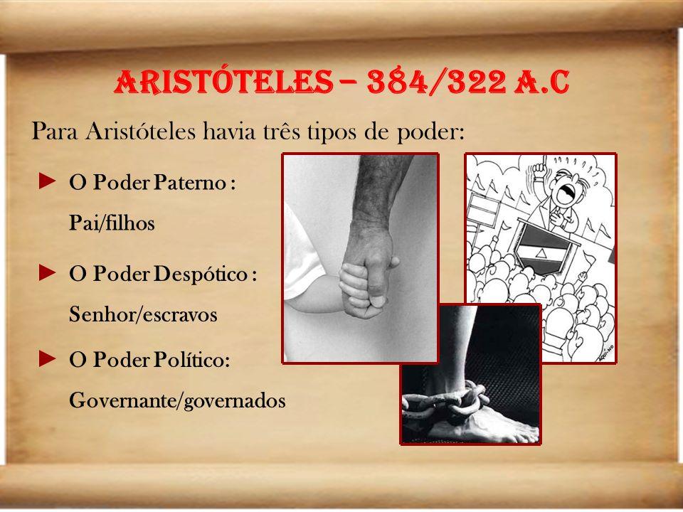 Aristóteles – 384/322 a.C Para Aristóteles havia três tipos de poder: O Poder Paterno : Pai/filhos O Poder Despótico : Senhor/escravos O Poder Polític