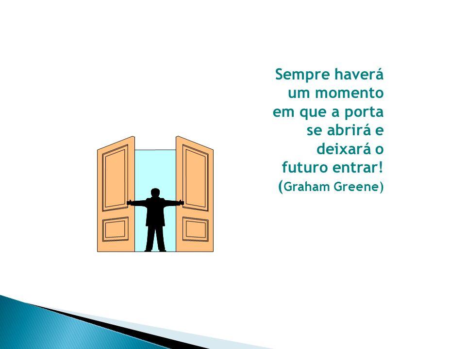 Sempre haverá um momento em que a porta se abrirá e deixará o futuro entrar! ( Graham Greene)
