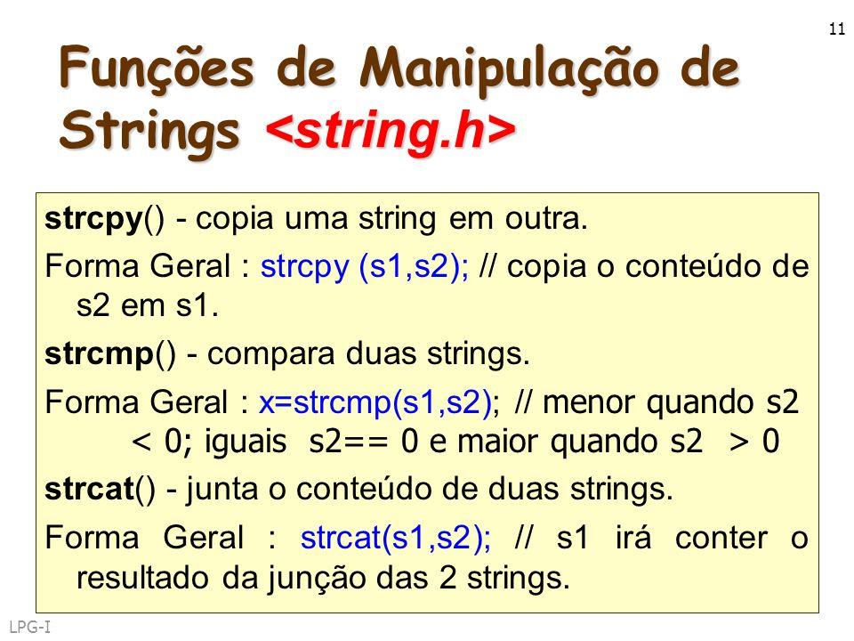 LPG-I 11 Funções de Manipulação de Strings Funções de Manipulação de Strings strcpy() - copia uma string em outra. Forma Geral : strcpy (s1,s2); // co