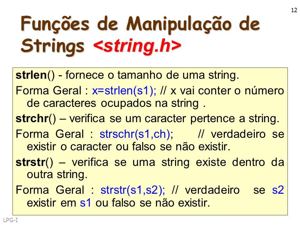 LPG-I 12 Funções de Manipulação de Strings Funções de Manipulação de Strings strlen() - fornece o tamanho de uma string. Forma Geral : x=strlen(s1); /
