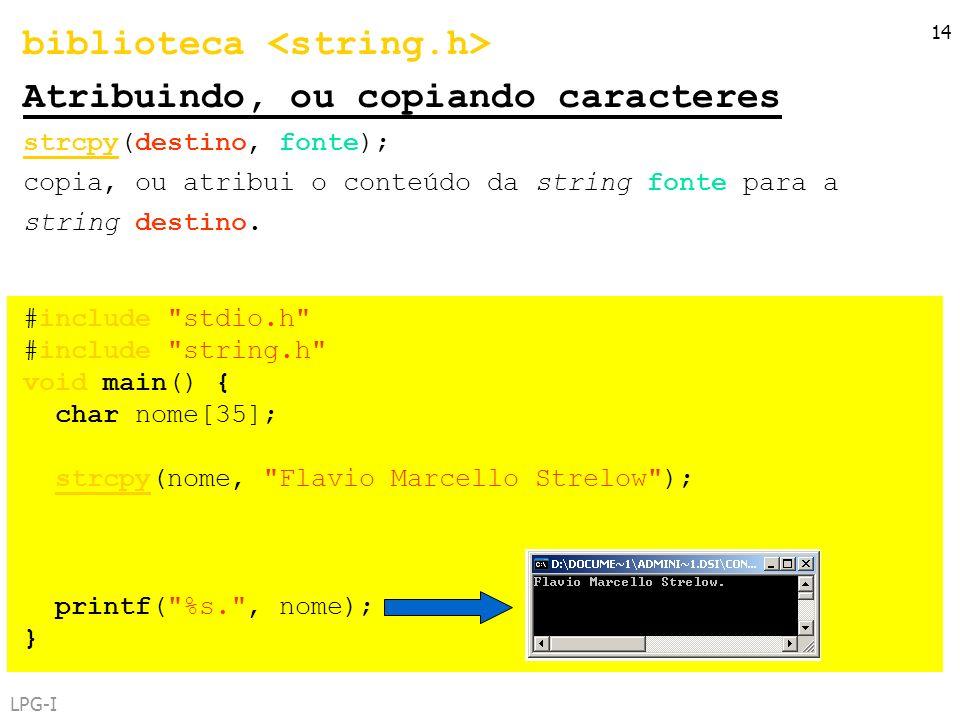 LPG-I 14 biblioteca Atribuindo, ou copiando caracteres strcpy(destino, fonte); copia, ou atribui o conteúdo da string fonte para a string destino. #in