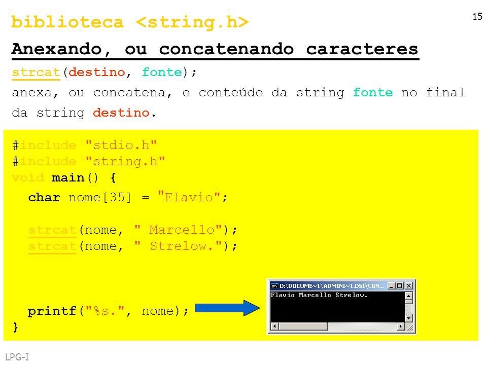 LPG-I 15 biblioteca Anexando, ou concatenando caracteres strcat(destino, fonte); anexa, ou concatena, o conteúdo da string fonte no final da string de