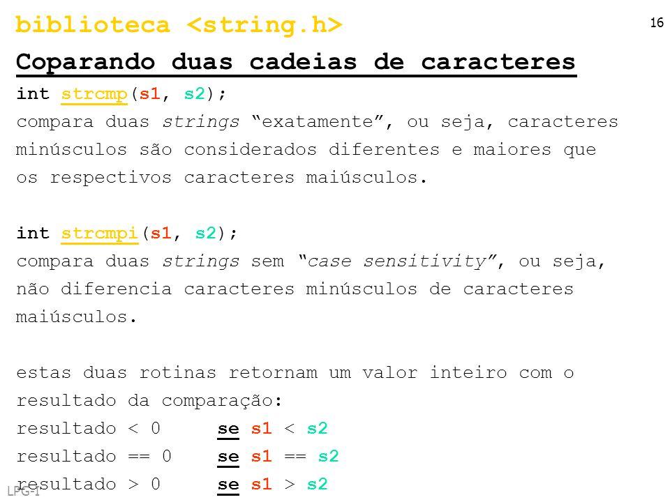 LPG-I 16 biblioteca Coparando duas cadeias de caracteres int strcmp(s1, s2); compara duas strings exatamente, ou seja, caracteres minúsculos são consi