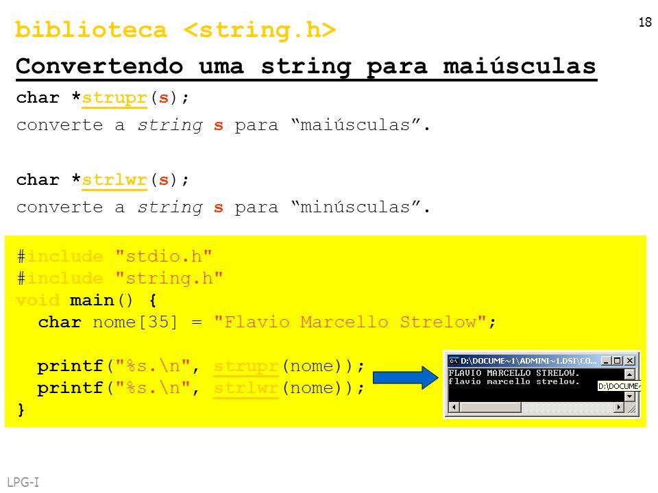 LPG-I 18 biblioteca Convertendo uma string para maiúsculas char *strupr(s); converte a string s para maiúsculas. char *strlwr(s); converte a string s