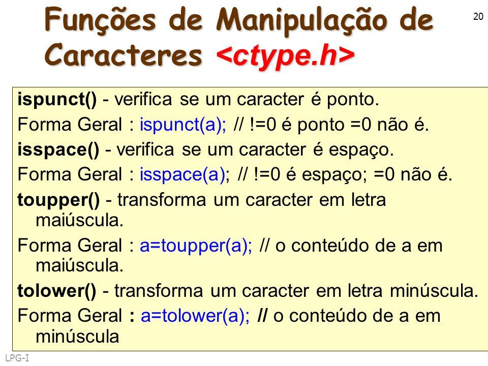 LPG-I 20 Funções de Manipulação de Caracteres Funções de Manipulação de Caracteres ispunct() - verifica se um caracter é ponto. Forma Geral : ispunct(