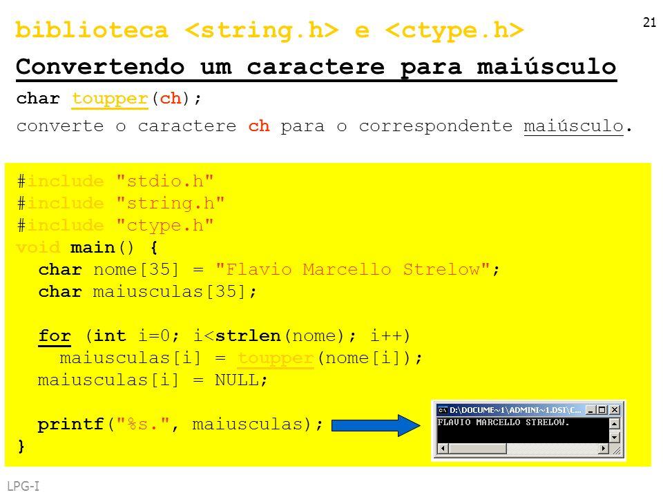 LPG-I 21 biblioteca e Convertendo um caractere para maiúsculo char toupper(ch); converte o caractere ch para o correspondente maiúsculo. #include
