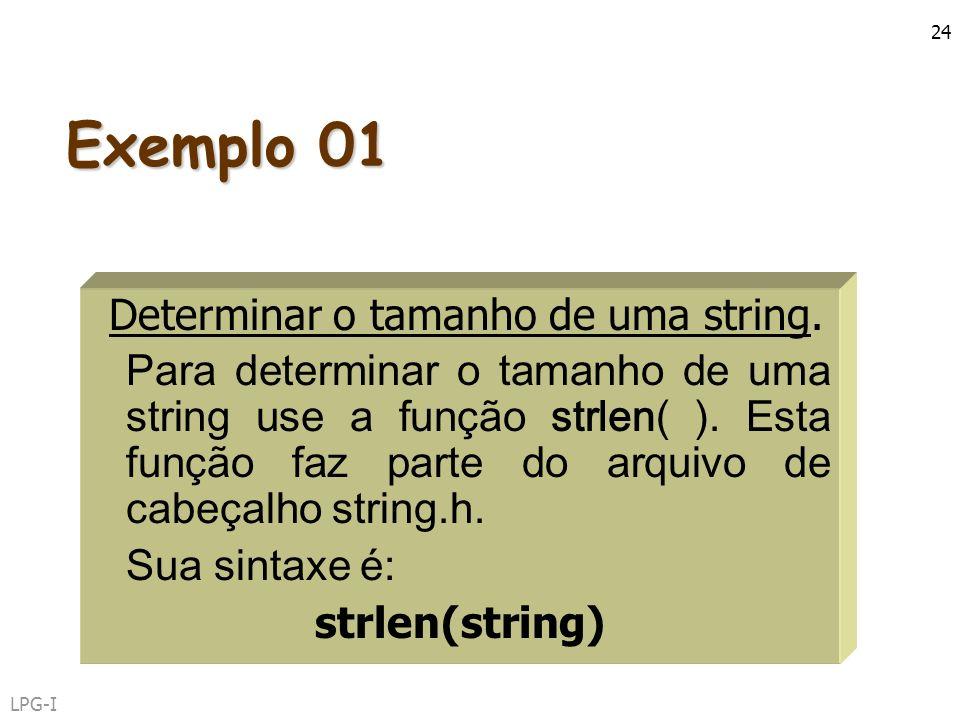 LPG-I 24 Exemplo 01 Determinar o tamanho de uma string. Para determinar o tamanho de uma string use a função strlen( ). Esta função faz parte do arqui