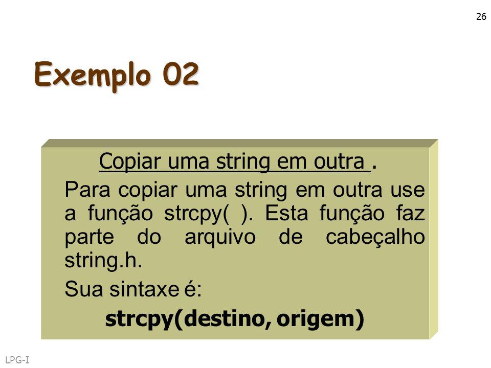 LPG-I 26 Exemplo 02 Copiar uma string em outra. Para copiar uma string em outra use a função strcpy( ). Esta função faz parte do arquivo de cabeçalho