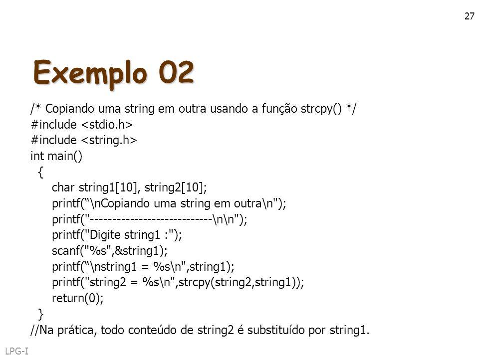 LPG-I 27 Exemplo 02 /* Copiando uma string em outra usando a função strcpy() */ #include int main() { char string1[10], string2[10]; printf(\nCopiando