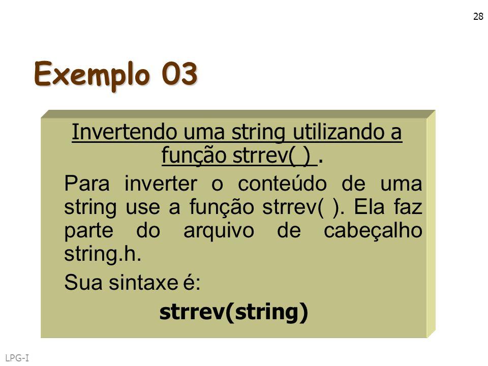 LPG-I 28 Exemplo 03 Invertendo uma string utilizando a função strrev( ). Para inverter o conteúdo de uma string use a função strrev( ). Ela faz parte
