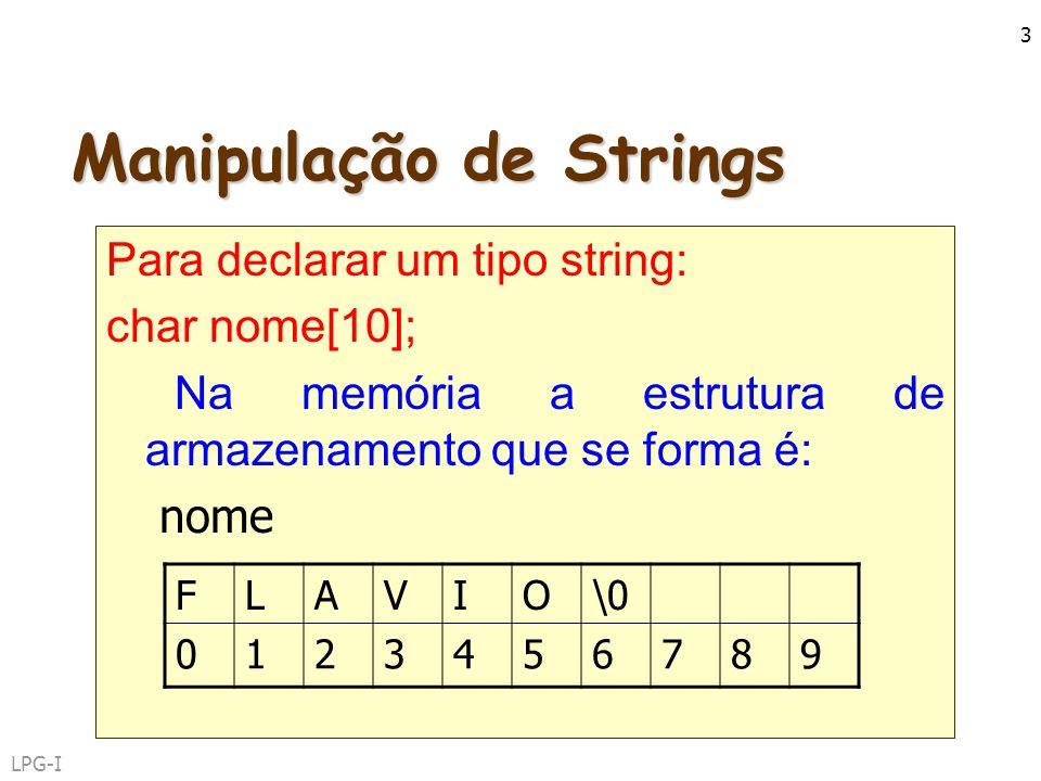 LPG-I 3 Manipulação de Strings Para declarar um tipo string: char nome[10]; Na memória a estrutura de armazenamento que se forma é: nome FLAVIO\0 0123