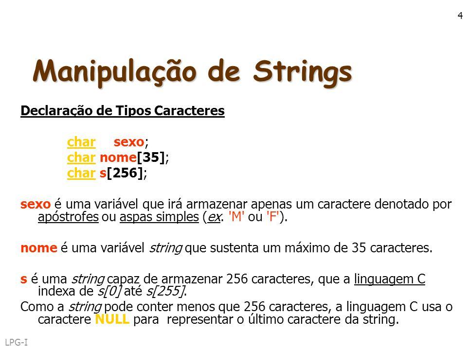 LPG-I 4 Manipulação de Strings Declaração de Tipos Caracteres char sexo; char nome[35]; char s[256]; sexo é uma variável que irá armazenar apenas um c
