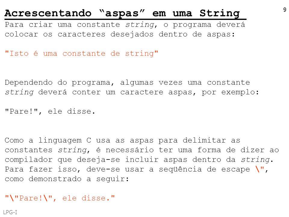 LPG-I 9 Acrescentando aspas em uma String Para criar uma constante string, o programa deverá colocar os caracteres desejados dentro de aspas: