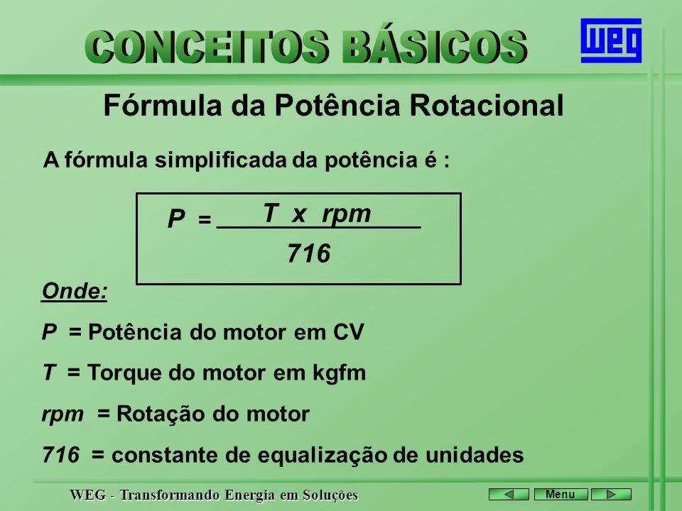 WEG - Transformando Energia em Soluções Menu Fórmula da Potência Rotacional A fórmula simplificada da potência é : P = T x rpm 716 Onde: P = Potência
