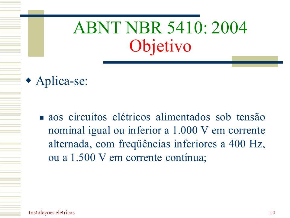 Instalações elétricas 10 ABNT NBR 5410: 2004 Objetivo Aplica-se: aos circuitos elétricos alimentados sob tensão nominal igual ou inferior a 1.000 V em