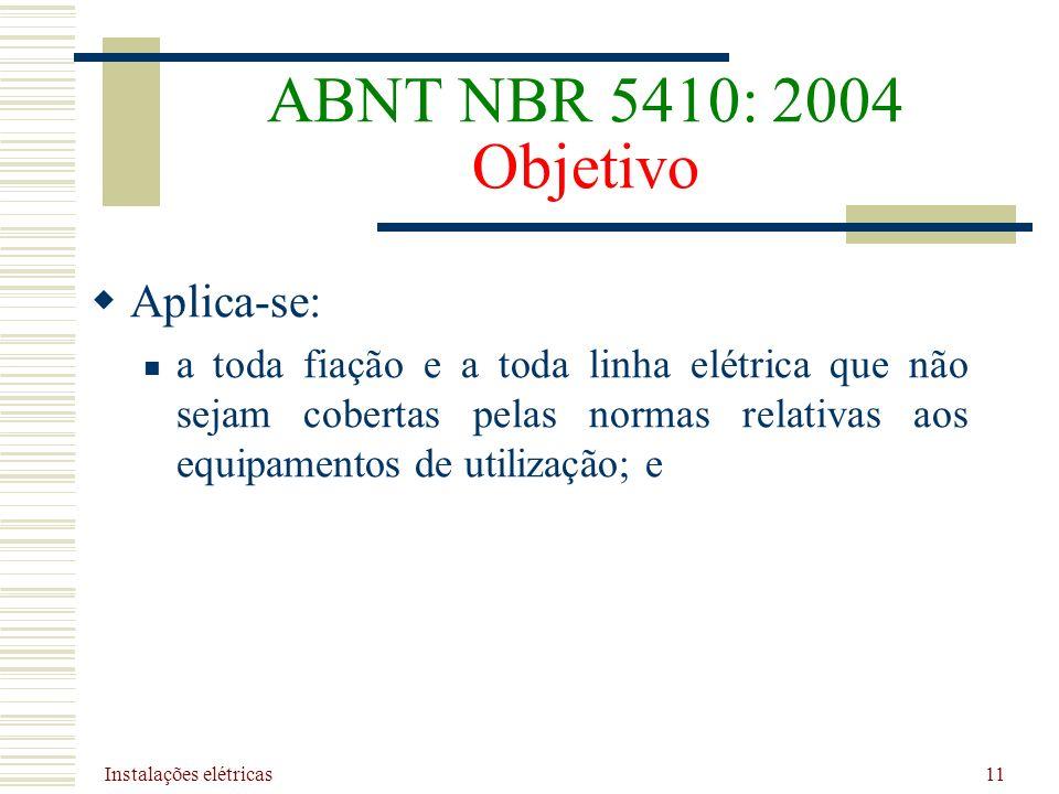 Instalações elétricas 11 ABNT NBR 5410: 2004 Objetivo Aplica-se: a toda fiação e a toda linha elétrica que não sejam cobertas pelas normas relativas a
