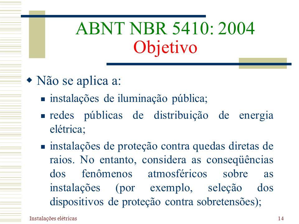 Instalações elétricas 14 ABNT NBR 5410: 2004 Objetivo Não se aplica a: instalações de iluminação pública; redes públicas de distribuição de energia el