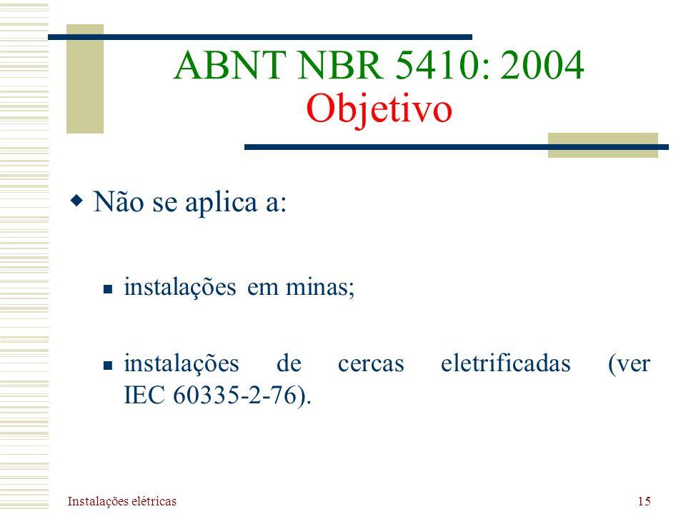 Instalações elétricas 15 ABNT NBR 5410: 2004 Objetivo Não se aplica a: instalações em minas; instalações de cercas eletrificadas (ver IEC 60335-2-76).