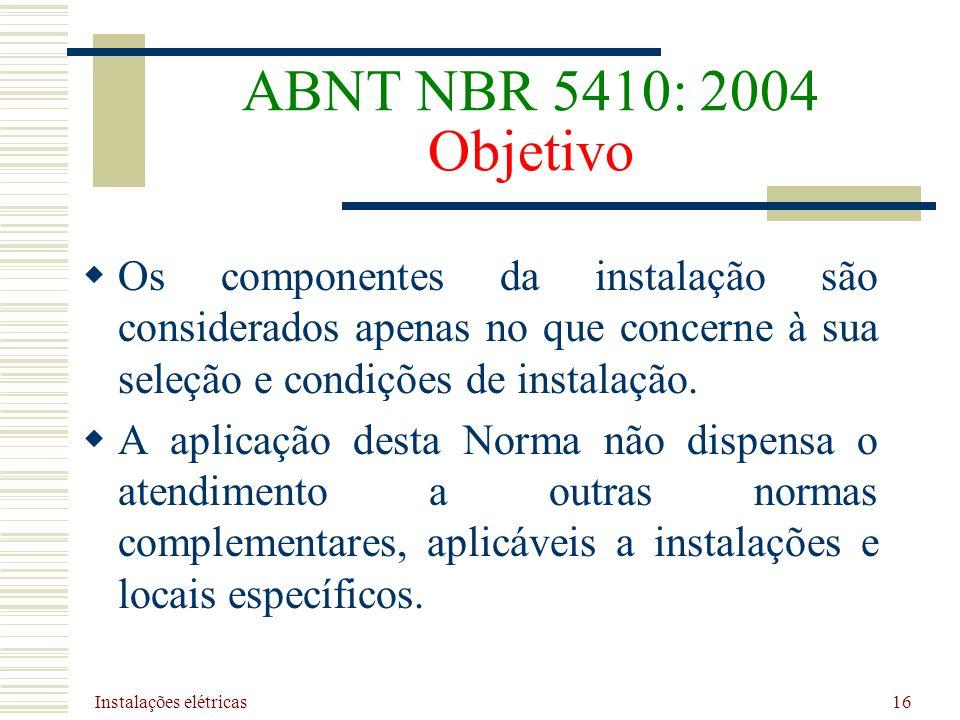 Instalações elétricas 16 ABNT NBR 5410: 2004 Objetivo Os componentes da instalação são considerados apenas no que concerne à sua seleção e condições d