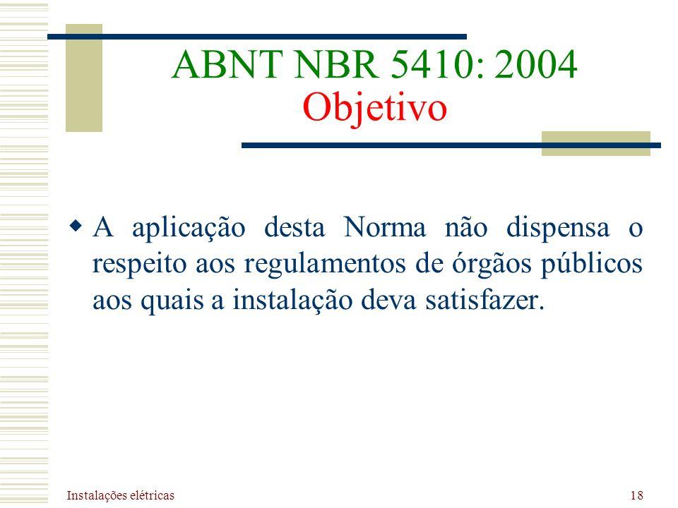 Instalações elétricas 18 ABNT NBR 5410: 2004 Objetivo A aplicação desta Norma não dispensa o respeito aos regulamentos de órgãos públicos aos quais a