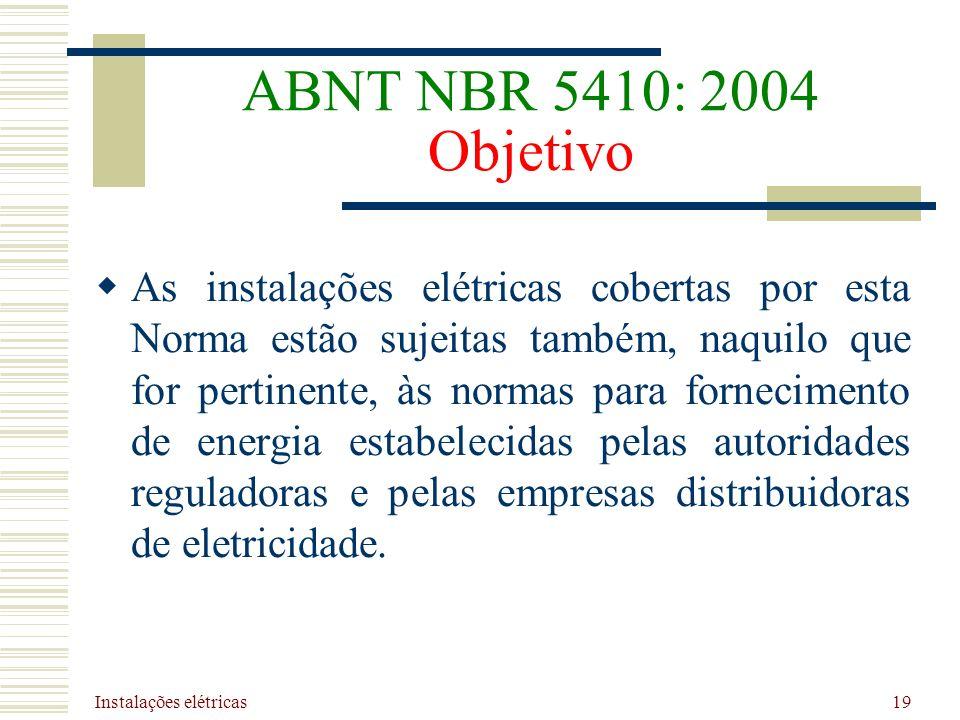 Instalações elétricas 19 ABNT NBR 5410: 2004 Objetivo As instalações elétricas cobertas por esta Norma estão sujeitas também, naquilo que for pertinen