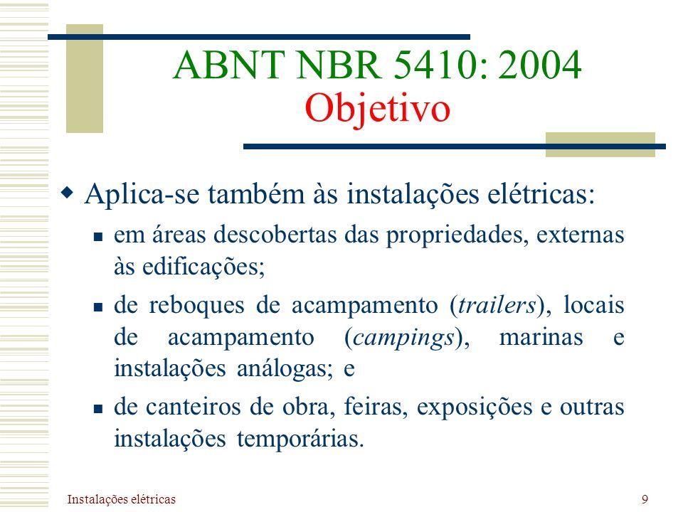 Instalações elétricas 9 ABNT NBR 5410: 2004 Objetivo Aplica-se também às instalações elétricas: em áreas descobertas das propriedades, externas às edi