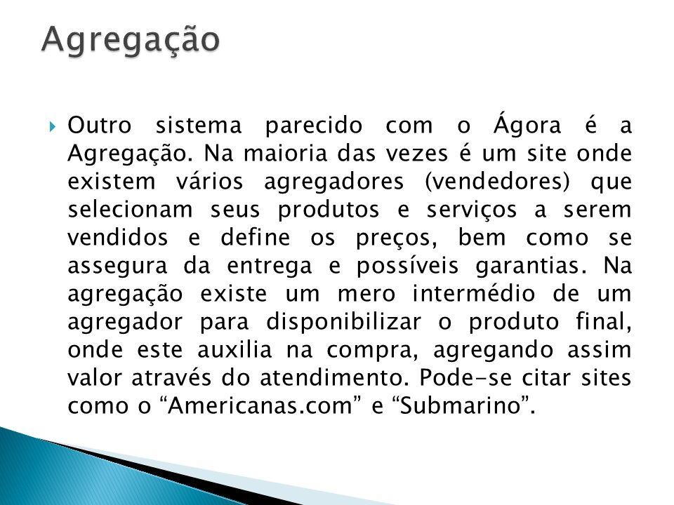 Outro sistema parecido com o Ágora é a Agregação. Na maioria das vezes é um site onde existem vários agregadores (vendedores) que selecionam seus prod
