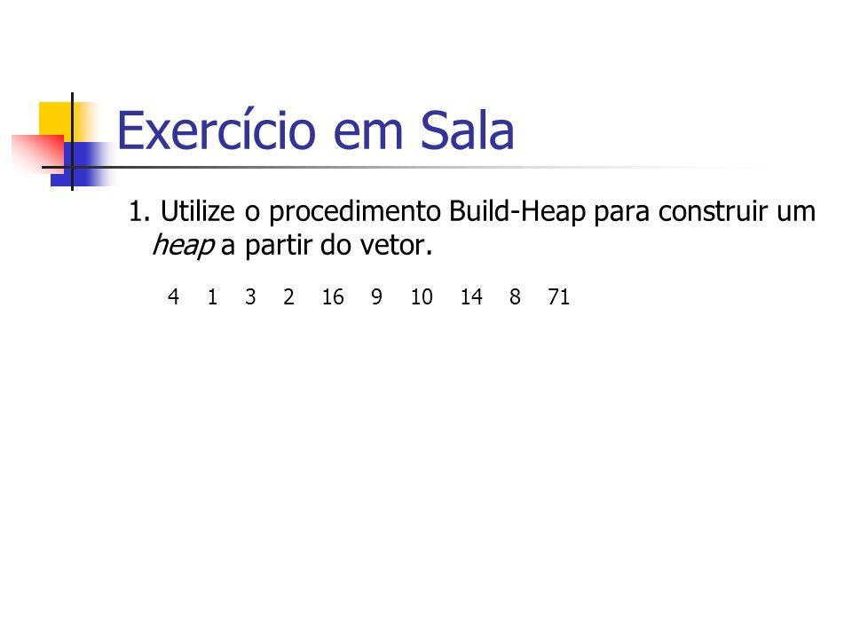 Exercício em Sala 1. Utilize o procedimento Build-Heap para construir um heap a partir do vetor. 4 1 3 2 16 9 10 14 8 71