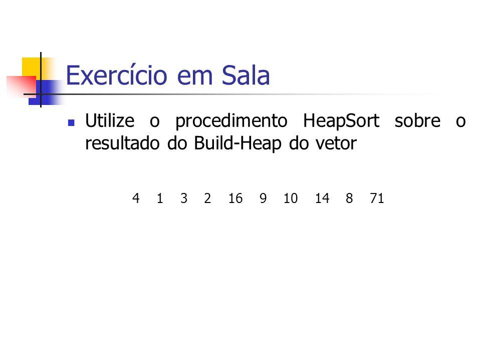 Exercício em Sala Utilize o procedimento HeapSort sobre o resultado do Build-Heap do vetor 4 1 3 2 16 9 10 14 8 71